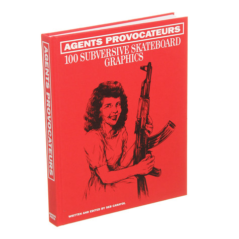 Sebastien Carayol - Agents Provocateurs - 100 Subversive Skateboard Graphics
