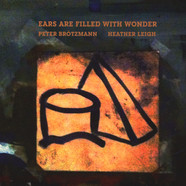 Peter Brötzmann / Heather Leigh - Ears Are Filled With Wonder